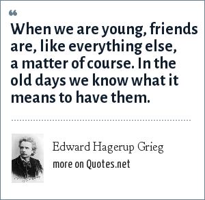 Edward Hagerup Grieg: When we are young, friends are, like everything else, a matter of course. In the old days we know what it means to have them.