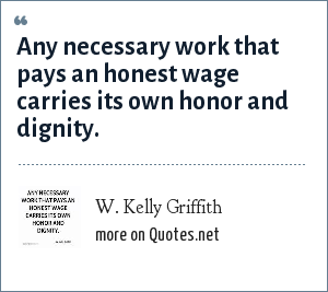 W. Kelly Griffith: Any necessary work that pays an honest wage carries its own honor and dignity.
