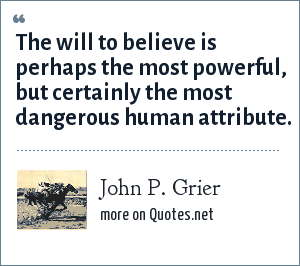 John P. Grier: The will to believe is perhaps the most powerful, but certainly the most dangerous human attribute.