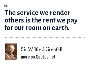 Sir Wilfred Grenfell: The service we render others is the rent we pay for our room on earth.