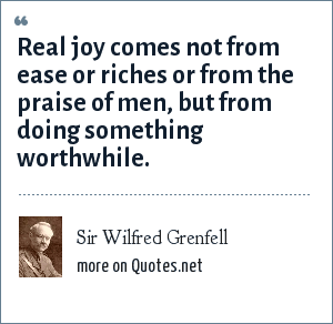 Sir Wilfred Grenfell: Real joy comes not from ease or riches or from the praise of men, but from doing something worthwhile.