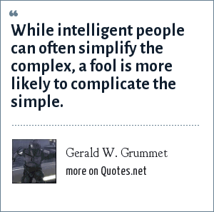 Gerald W. Grummet: While intelligent people can often simplify the complex, a fool is more likely to complicate the simple.