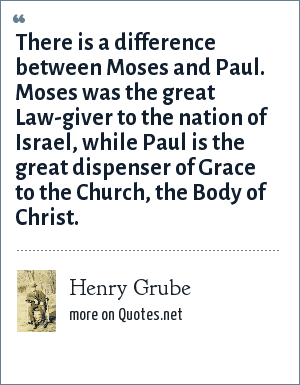 Henry Grube: There is a difference between Moses and Paul. Moses was the great Law-giver to the nation of Israel, while Paul is the great dispenser of Grace to the Church, the Body of Christ.