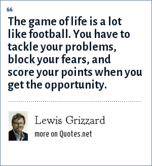 Lewis Grizzard: The game of life is a lot like football. You have to tackle your problems, block your fears, and score your points when you get the opportunity.