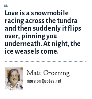 Matt Groening: Love is a snowmobile racing across the tundra and then suddenly it flips over, pinning you underneath. At night, the ice weasels come.