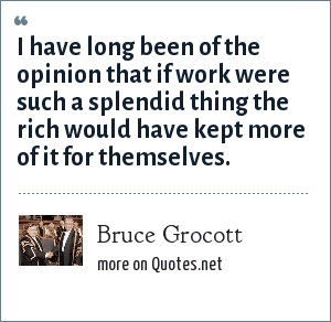 Bruce Grocott: I have long been of the opinion that if work were such a splendid thing the rich would have kept more of it for themselves.