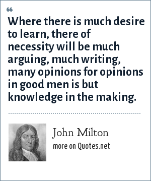 John Milton: Where there is much desire to learn, there of necessity will be much arguing, much writing, many opinions for opinions in good men is but knowledge in the making.