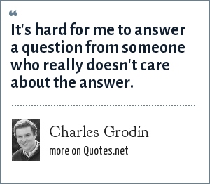 Charles Grodin: It's hard for me to answer a question from someone who really doesn't care about the answer.