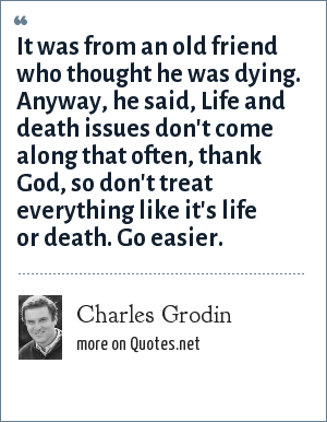 Charles Grodin: It was from an old friend who thought he was dying. Anyway, he said, Life and death issues don't come along that often, thank God, so don't treat everything like it's life or death. Go easier.
