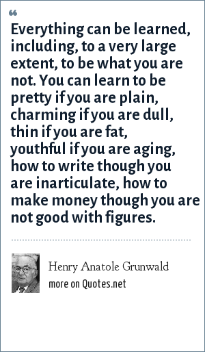 Henry Anatole Grunwald: Everything can be learned, including, to a very large extent, to be what you are not. You can learn to be pretty if you are plain, charming if you are dull, thin if you are fat, youthful if you are aging, how to write though you are inarticulate, how to make money though you are not good with figures.
