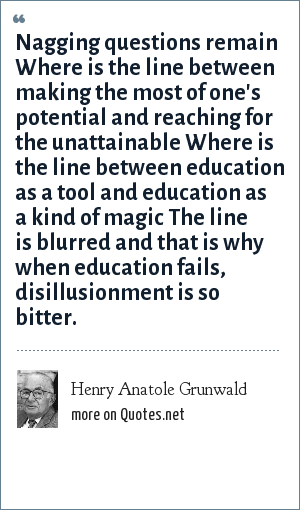Henry Anatole Grunwald: Nagging questions remain Where is the line between making the most of one's potential and reaching for the unattainable Where is the line between education as a tool and education as a kind of magic The line is blurred and that is why when education fails, disillusionment is so bitter.