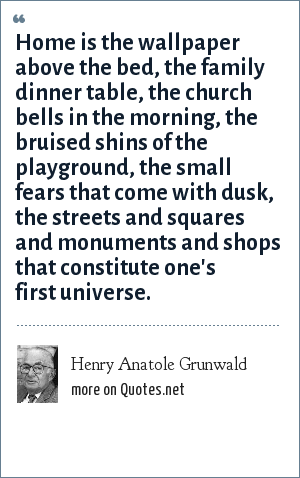 Henry Anatole Grunwald: Home is the wallpaper above the bed, the family dinner table, the church bells in the morning, the bruised shins of the playground, the small fears that come with dusk, the streets and squares and monuments and shops that constitute one's first universe.