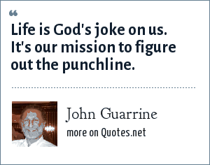 John Guarrine: Life is God's joke on us. It's our mission to figure out the punchline.