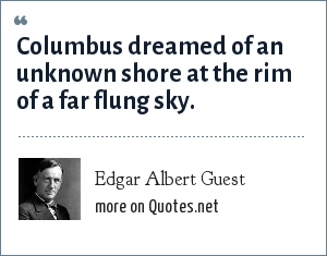 Edgar Albert Guest: Columbus dreamed of an unknown shore at the rim of a far flung sky.