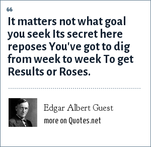 Edgar Albert Guest: It matters not what goal you seek Its secret here reposes You've got to dig from week to week To get Results or Roses.
