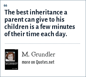 M. Grundler: The best inheritance a parent can give to his children is a few minutes of their time each day.