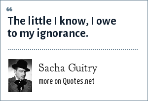 Sacha Guitry: The little I know, I owe to my ignorance.