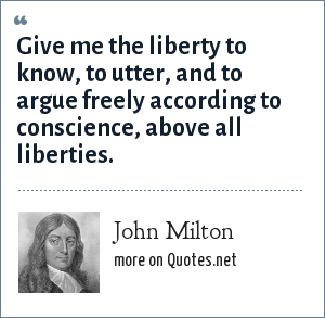John Milton: Give me the liberty to know, to utter, and to argue freely according to conscience, above all liberties.