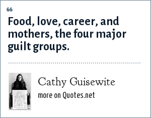 Cathy Guisewite: Food, love, career, and mothers, the four major guilt groups.