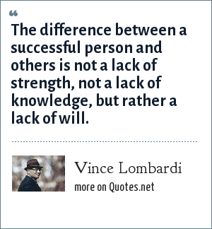 Vince Lombardi: The difference between a successful person and others is not a lack of strength, not a lack of knowledge, but rather a lack of will.