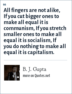 B. J. Gupta: All fingers are not alike, If you cut bigger ones to make all equal it is communism, If you stretch smaller ones to make all equal it is socialism, If you do nothing to make all equal it is capitalism.