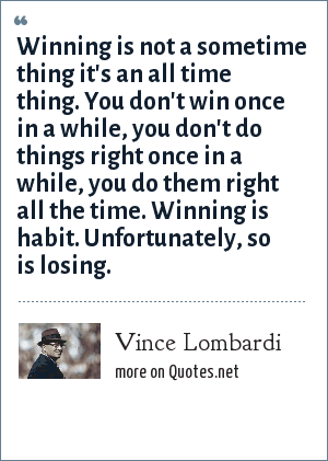 Vince Lombardi: Winning is not a sometime thing it's an all time thing. You don't win once in a while, you don't do things right once in a while, you do them right all the time. Winning is habit. Unfortunately, so is losing.