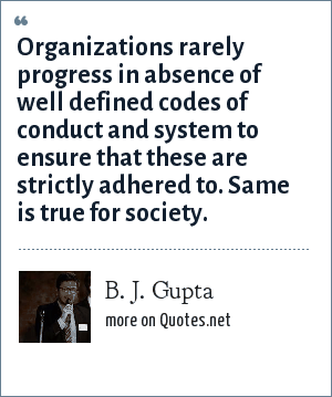 B. J. Gupta: Organizations rarely progress in absence of well defined codes of conduct and system to ensure that these are strictly adhered to. Same is true for society.
