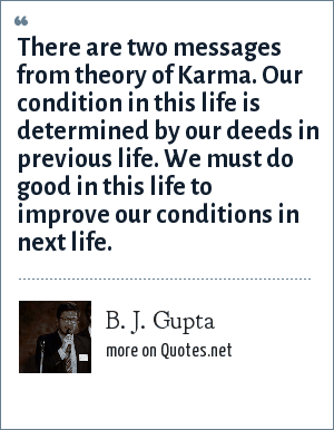 B. J. Gupta: There are two messages from theory of Karma. Our condition in this life is determined by our deeds in previous life. We must do good in this life to improve our conditions in next life.