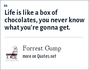 Forrest Gump: Life is like a box of chocolates, you never know what you're gonna get.