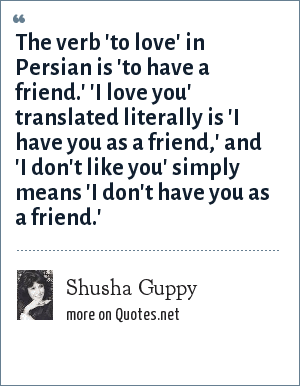 Shusha Guppy: The verb 'to love' in Persian is 'to have a friend.' 'I love you' translated literally is 'I have you as a friend,' and 'I don't like you' simply means 'I don't have you as a friend.'