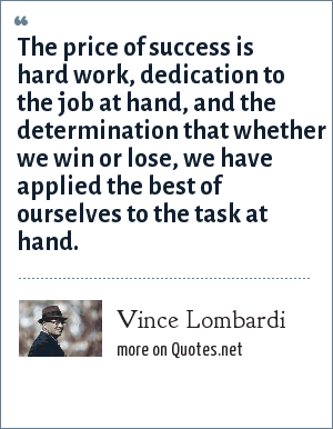 Vince Lombardi: The price of success is hard work, dedication to the job at hand, and the determination that whether we win or lose, we have applied the best of ourselves to the task at hand.