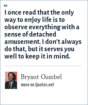 Bryant Gumbel: I once read that the only way to enjoy life is to observe everything with a sense of detached amusement. I don't always do that, but it serves you well to keep it in mind.