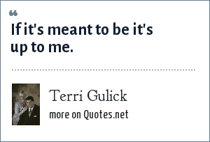 Terri Gulick: If it's meant to be it's up to me.