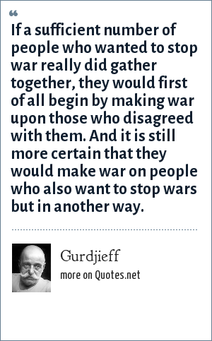 Gurdjieff: If a sufficient number of people who wanted to stop war really did gather together, they would first of all begin by making war upon those who disagreed with them. And it is still more certain that they would make war on people who also want to stop wars but in another way.