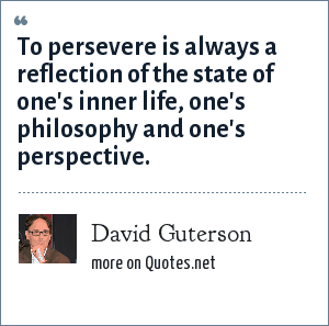 David Guterson: To persevere is always a reflection of the state of one's inner life, one's philosophy and one's perspective.