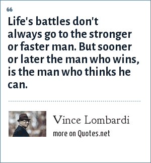 Vince Lombardi: Life's battles don't always go to the stronger or faster man. But sooner or later the man who wins, is the man who thinks he can.