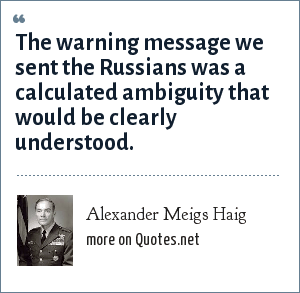 Alexander Meigs Haig: The warning message we sent the Russians was a calculated ambiguity that would be clearly understood.