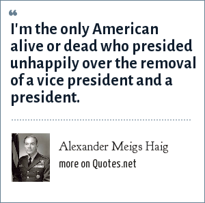 Alexander Meigs Haig: I'm the only American alive or dead who presided unhappily over the removal of a vice president and a president.