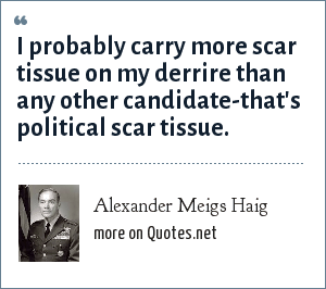 Alexander Meigs Haig: I probably carry more scar tissue on my derrire than any other candidate-that's political scar tissue.