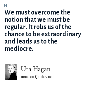 Uta Hagan: We must overcome the notion that we must be regular. It robs us of the chance to be extraordinary and leads us to the mediocre.