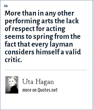 Uta Hagan: More than in any other performing arts the lack of respect for acting seems to spring from the fact that every layman considers himself a valid critic.