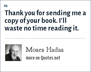 Moses Hadas: Thank you for sending me a copy of your book. I'll waste no time reading it.