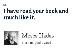 Moses Hadas: I have read your book and much like it.