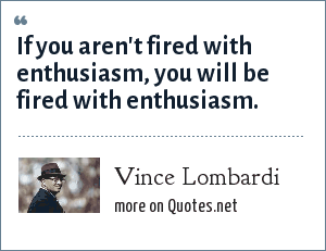 Vince Lombardi: If you aren't fired with enthusiasm, you will be fired with enthusiasm.