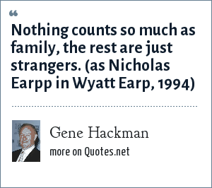 Gene Hackman: Nothing counts so much as family, the rest are just strangers. (as Nicholas Earpp in Wyatt Earp, 1994)