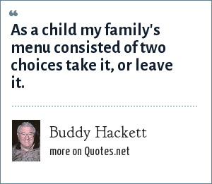 Buddy Hackett: As a child my family's menu consisted of two choices take it, or leave it.