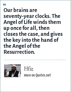 Hfiz: Our brains are seventy-year clocks. The Angel of Life winds them up once for all, then closes the case, and gives the key into the hand of the Angel of the Resurrection.