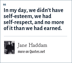 Jane Haddam: In my day, we didn't have self-esteem, we had self-respect, and no more of it than we had earned.