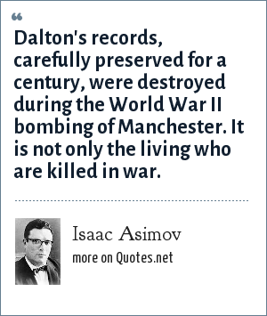 Isaac Asimov: Dalton's records, carefully preserved for a century, were destroyed during the World War II bombing of Manchester. It is not only the living who are killed in war.