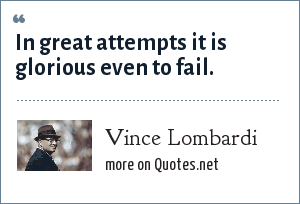 Vince Lombardi: In great attempts it is glorious even to fail.